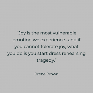 Brene brown quote Joy is the most vulnerable emotion we experience and if you cannot tolerate joy, what you do is start to dress rehearse tragedy